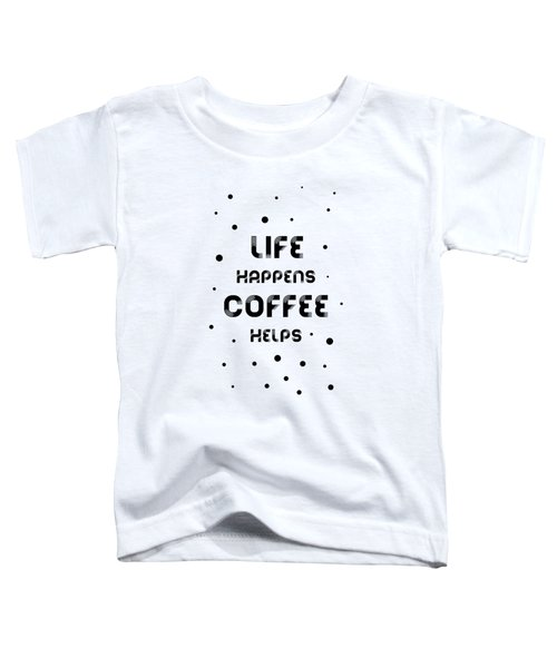 Text Art Life Happens Coffee Helps Toddler T-Shirt