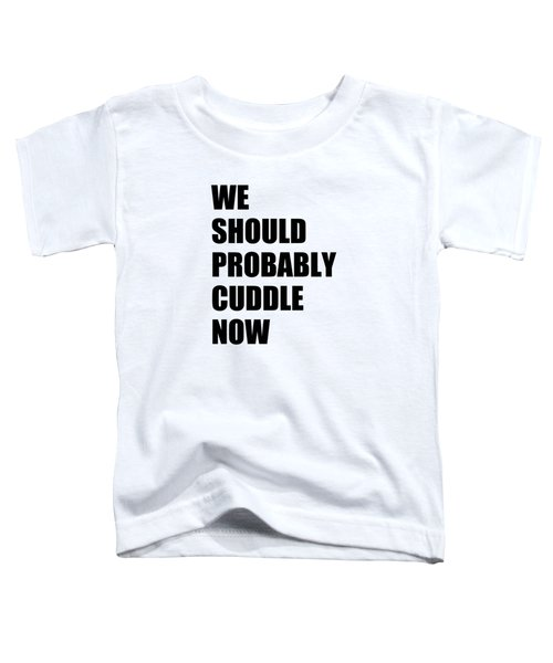 We Should Probably Cuddle Now Toddler T-Shirt