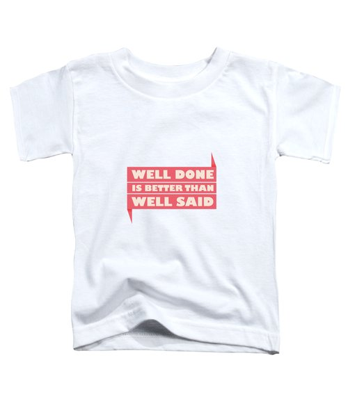 Well Done Is Better Than Well Said -  Benjamin Franklin Inspirational Quotes Poster Toddler T-Shirt by Lab No 4 - The Quotography Department