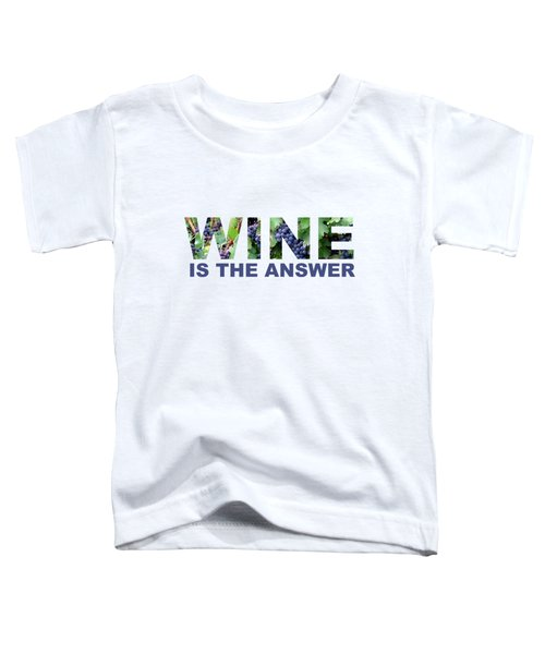 Wine Is The Answer Toddler T-Shirt by Laura Kinker