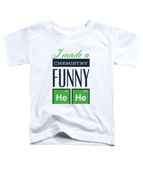 I Made A Chemistry Funny He He Toddler T-Shirt