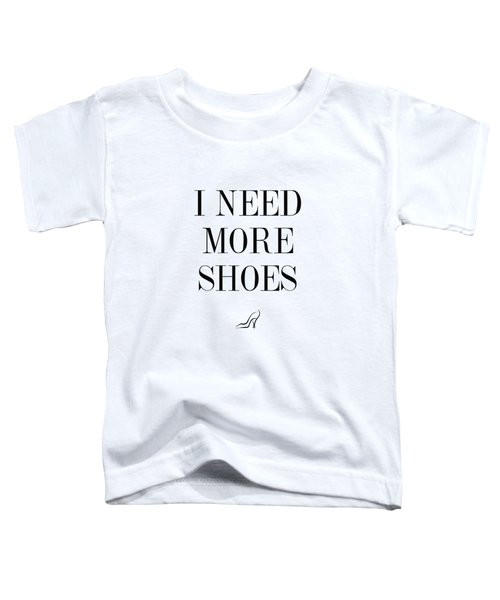 I Need More Shoes Toddler T-Shirt