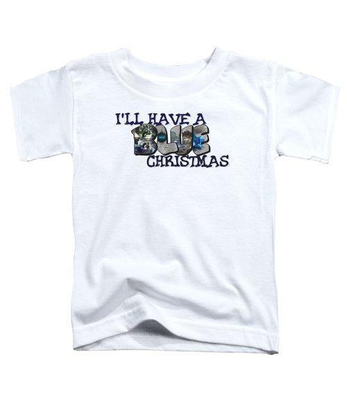 I'll Have A Blue Christmas Big Letter Toddler T-Shirt