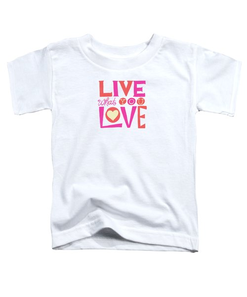 Live What You Love In Colorful Toddler T-Shirt