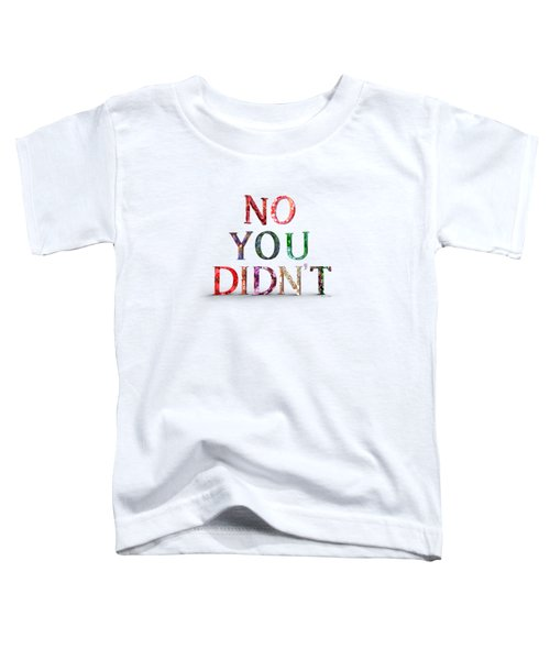 No You Didn't Toddler T-Shirt