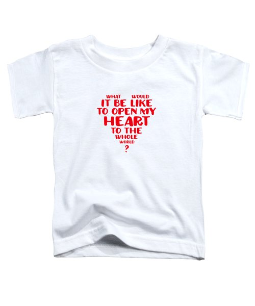 Open My Heart To The Whole World Toddler T-Shirt