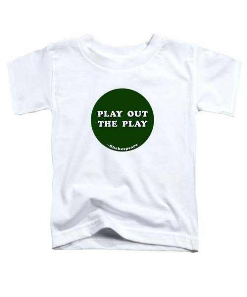 Play Out The Play #shakespeare #shakespearequote Toddler T-Shirt
