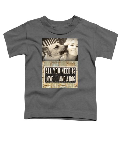 All You Need Is A Dog Toddler T-Shirt