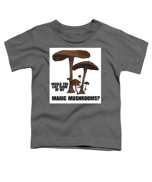 Would You Like Some Of My Magic Mushrooms Toddler T-Shirt