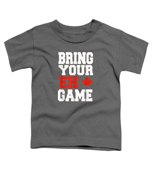 Bring Your Eh Game Funny Go Canada Gift Shirt Toddler T-Shirt