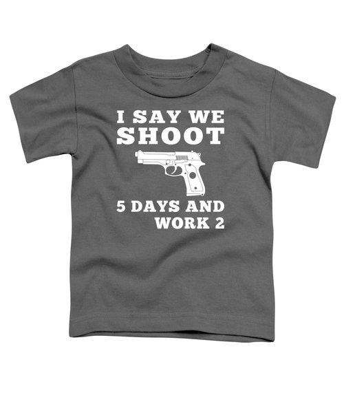 I Say We Shoot 5 Days And Work 2 T-shirt For New Year Toddler T-Shirt