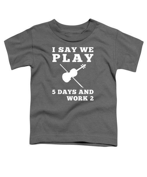 I Say We Violin 5 Days And Work 2 T-shirt For New Year Toddler T-Shirt
