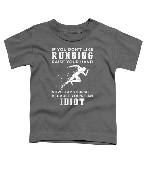 If You Don't Like Running Raise Your Hand You're An Idiot Toddler T-Shirt