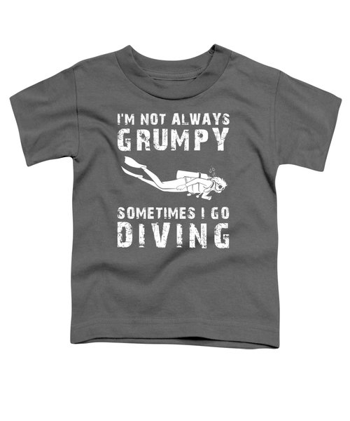 I'm Not Always Grumpy Sometimes I Diving T-shirt Toddler T-Shirt