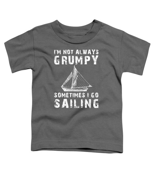I'm Not Always Grumpy Sometimes I Sailing T-shirt Toddler T-Shirt