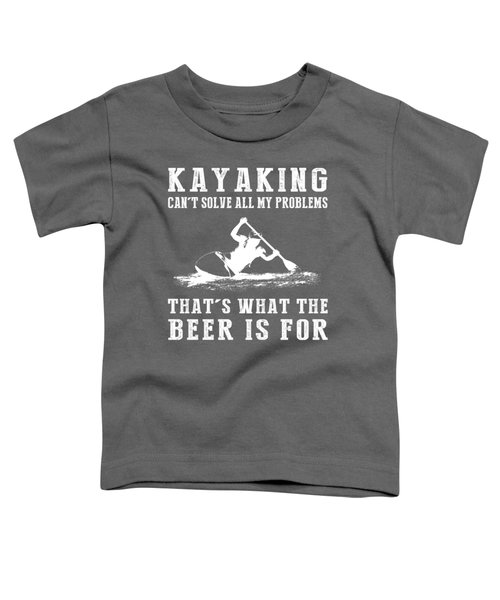 Kayaking Can't Solve All My Problems That's What The Beer Is For Toddler T-Shirt