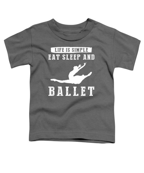 Life Is Simple Eat Sleep And Ballet T-shirt Toddler T-Shirt