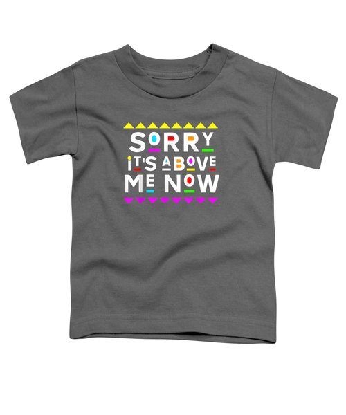 Sorry It's Above Me Now Shirt 90s Style T-shirt Toddler T-Shirt