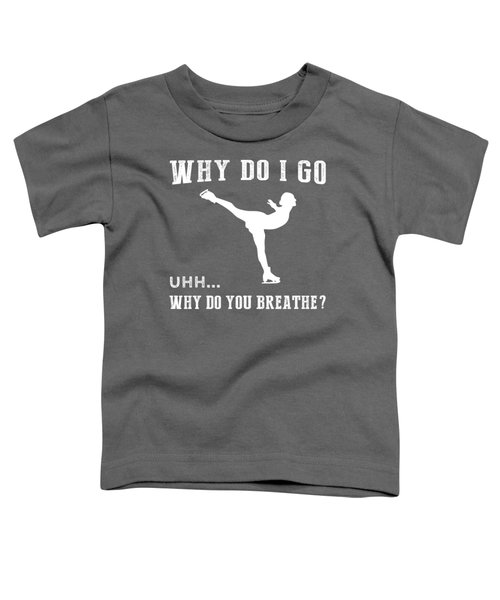Why Do I Ice-skate Why Do You Breathe T-shirt Toddler T-Shirt