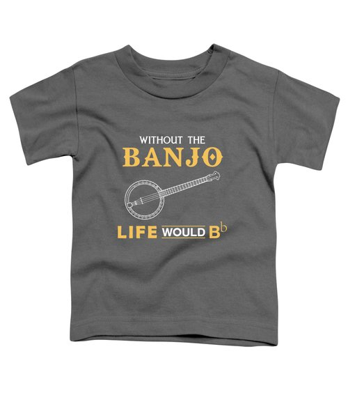 Without The Banjo Life Would Bb Toddler T-Shirt