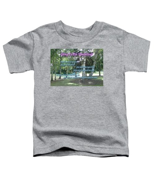 Going To Die Tomorrow? Toddler T-Shirt