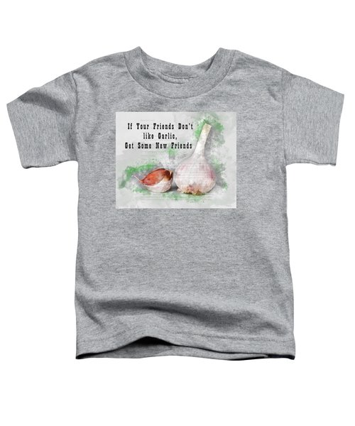 If Your Friends Dont Like Garlic, Get Some New Friends Toddler T-Shirt