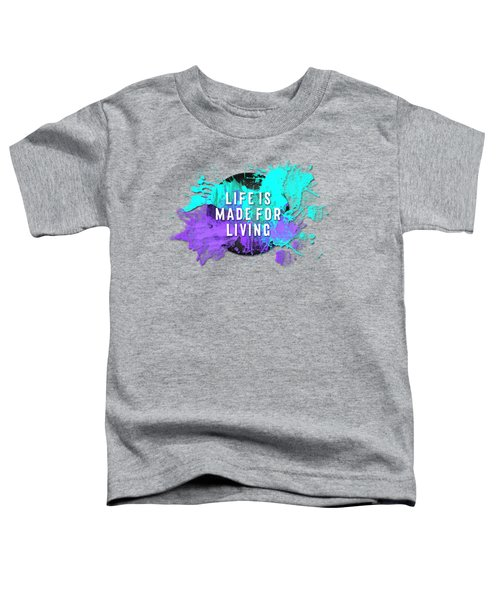 Text Art Life Is Made For Living Toddler T-Shirt