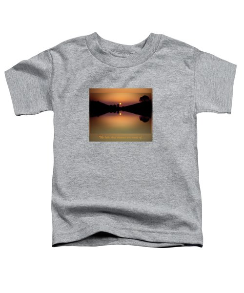 The Lake That Dreams Are Made Of Toddler T-Shirt