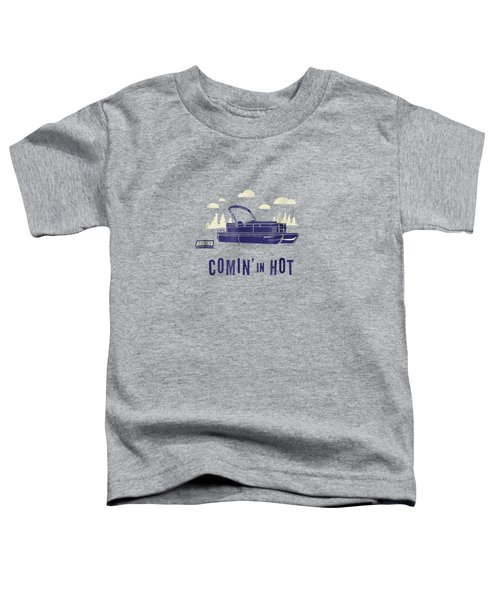 Pontoon Captain Shirt - Funny Comin' In Hot Boating Tee Toddler T-Shirt