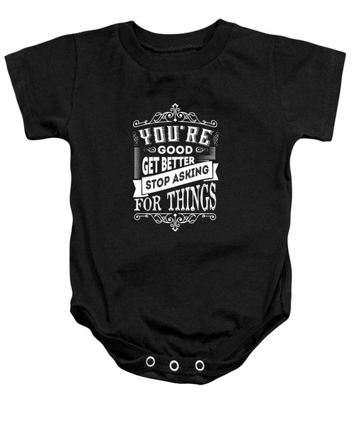 You Are Good Get Better Stop Asking For Things Life Inspirational Quotes Poster Baby Onesie