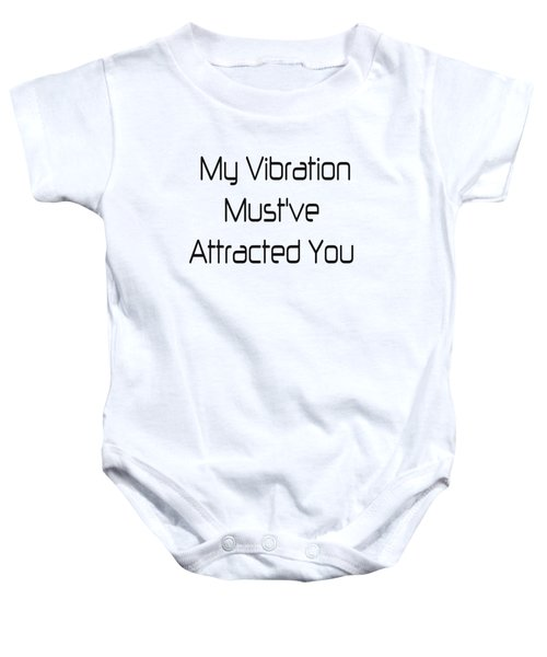 My Vibration Must've Attracted You - Vibes - Conscious Quotes - Flirty Quotes Baby Onesie