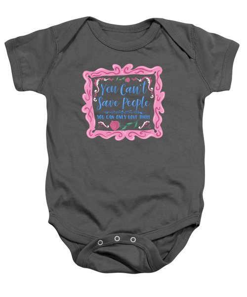 You Can't Save People You Can Only Love Them Baby Onesie