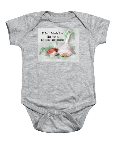 If Your Friends Dont Like Garlic, Get Some New Friends Baby Onesie