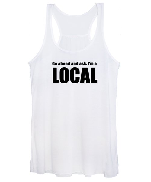 Go Ahead And Ask I Am A Local Tee Women's Tank Top
