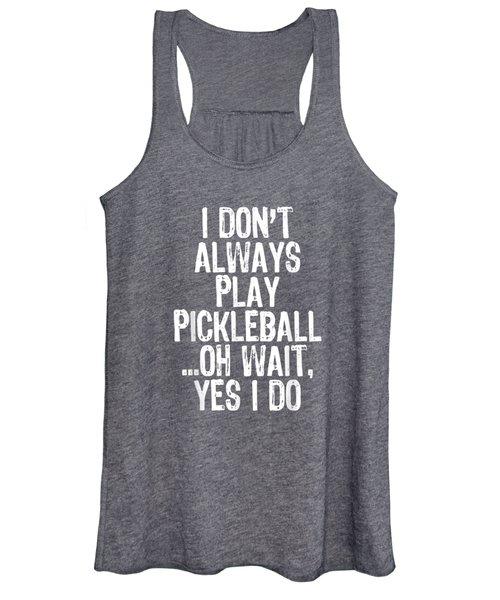 I Don't Always Play Pickleball Oh Wait Yes I Do Gift T-shirt Women's Tank Top