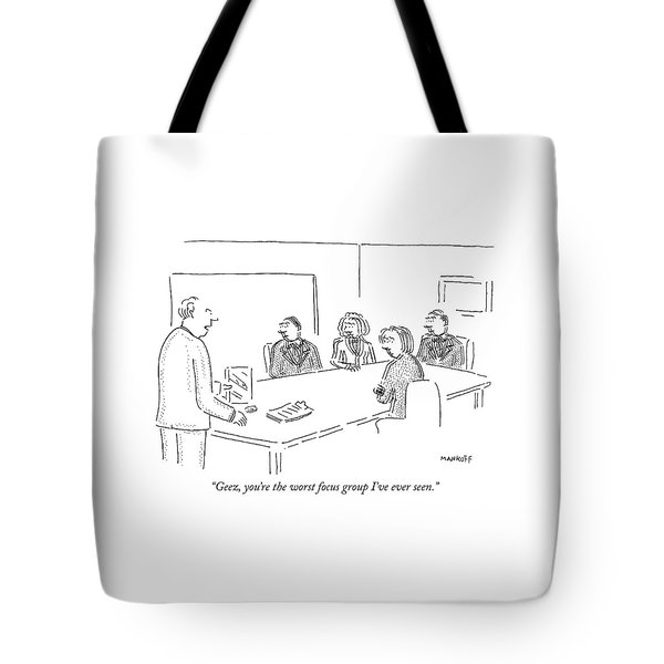 Geez, You're The Worst Focus Group I've Ever Seen Tote Bag
