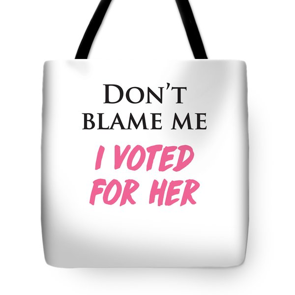 Tote Bag featuring the digital art Don't Blame Me I Voted For Hillary by Heidi Hermes