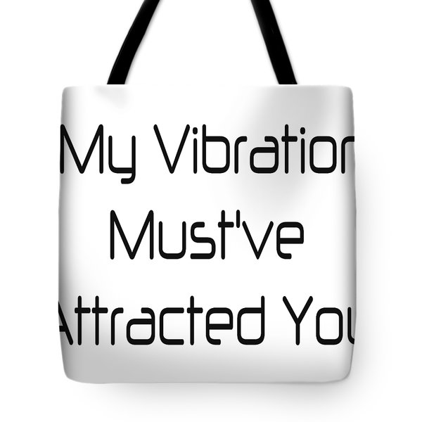 My Vibration Must've Attracted You - Vibes - Conscious Quotes - Flirty Quotes Tote Bag