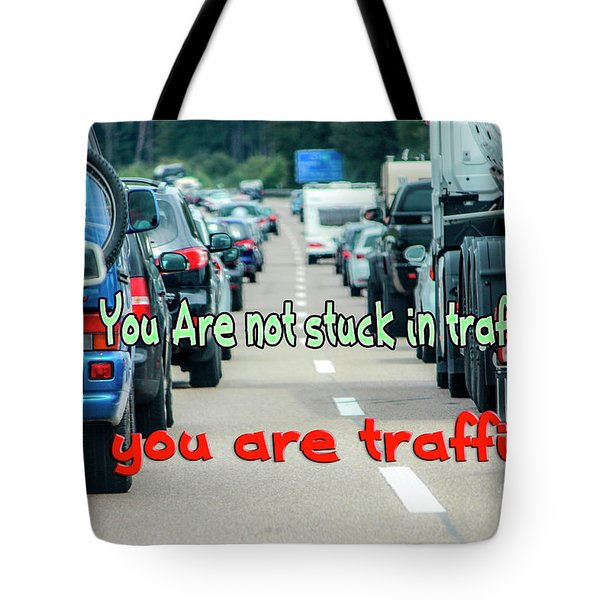 You Are Not Stuck In Traffic You Are Traffic.  Tote Bag