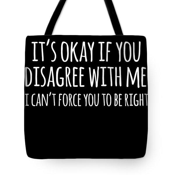 Its Okay If You Disagree With Me Tote Bag