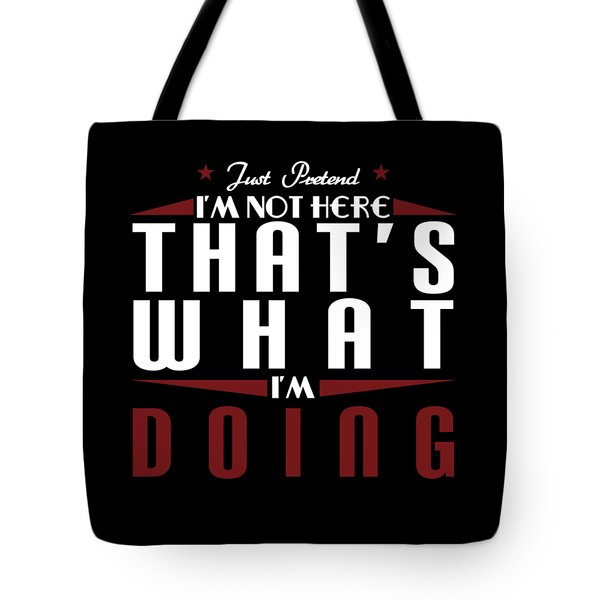 Just Pretend Im Not Here Thats What Im Doing Tee Design Perfect For This Gift Giving Season Tote Bag