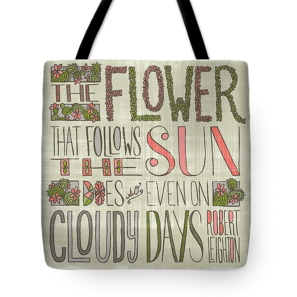 The Flower That Follows The Sun Does So Even On Cloudy Days Robert Leighton Quote Tote Bag