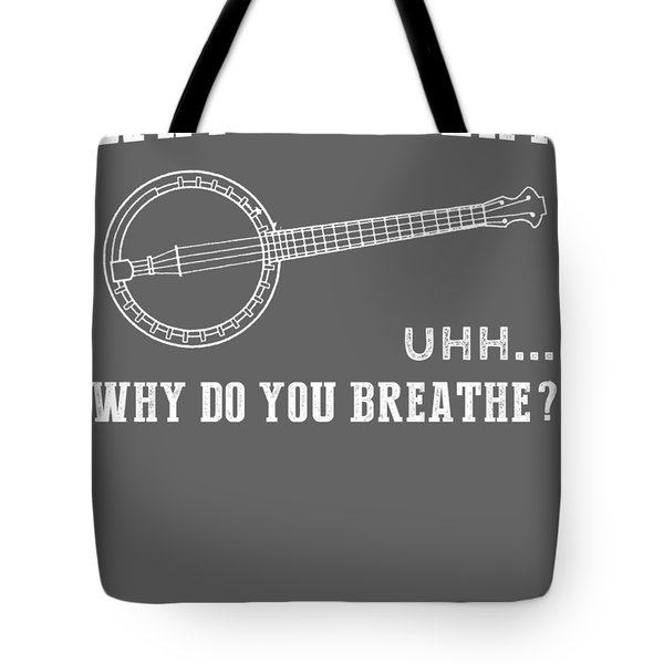 Why Do I Banjo Why Do You Breathe T-shirt Tote Bag