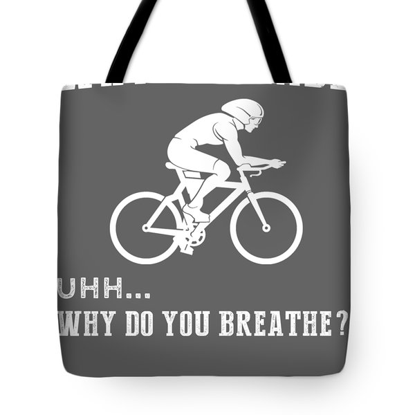 Why Do I Cycling Why Do You Breathe T-shirt Tote Bag