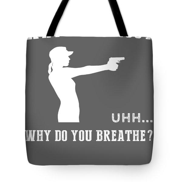 Why Do I Gun Why Do You Breathe T-shirt Tote Bag