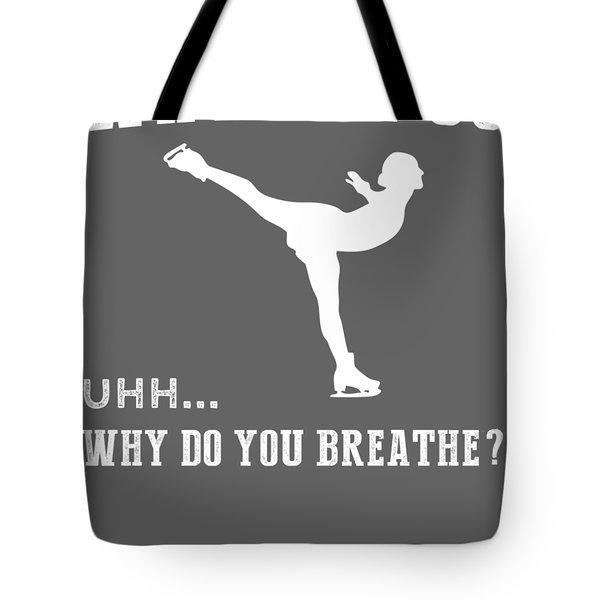 Why Do I Ice-skate Why Do You Breathe T-shirt Tote Bag