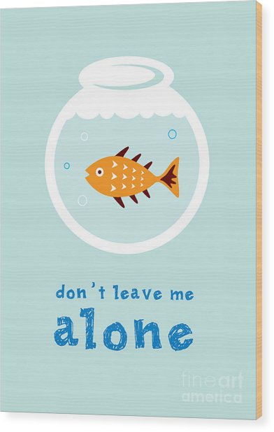 Do Not Leave Fish Alone Wood Print by Judilyn