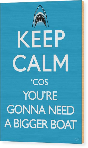 Keep Calm 'cos You're Gonna Need A Bigger Boat Wood Print by IKONOGRAPHI Art and Design