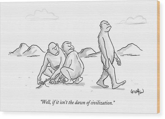 Well, If It Isn't The Dawn Of Civilization Wood Print