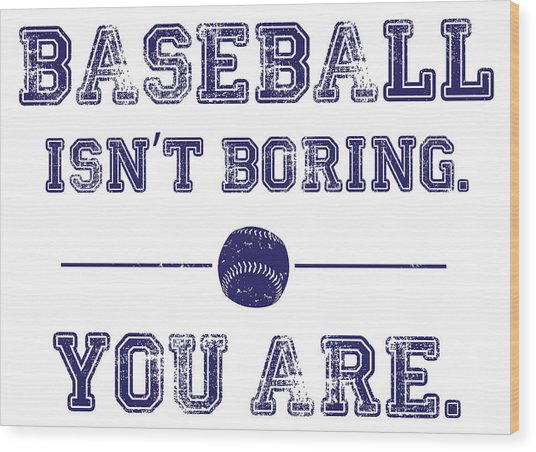 Baseball Isn't Boring. You Are Wood Print by The Heckler